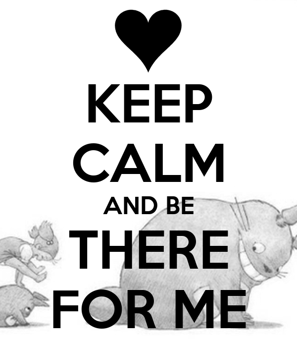 KEEP CALM AND BE THERE FOR ME