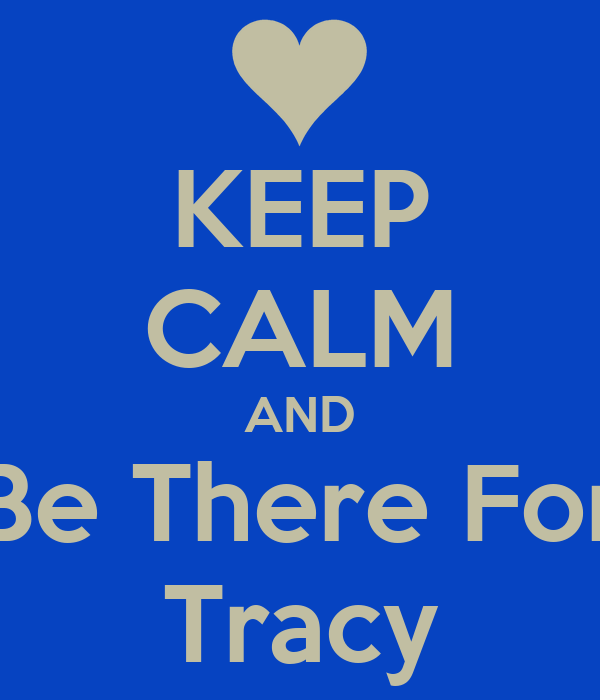 KEEP CALM AND Be There For Tracy