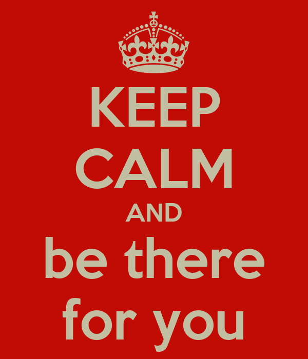 KEEP CALM AND be there for you