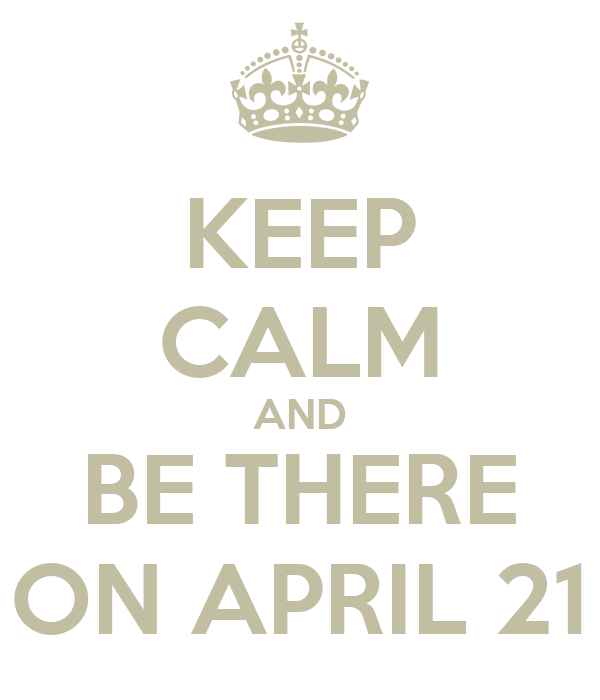 KEEP CALM AND BE THERE ON APRIL 21