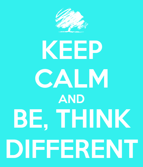 KEEP CALM AND BE, THINK DIFFERENT