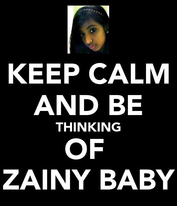 KEEP CALM AND BE THINKING OF  ZAINY BABY