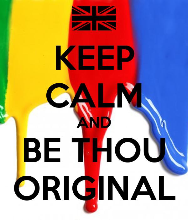 KEEP CALM AND BE THOU ORIGINAL