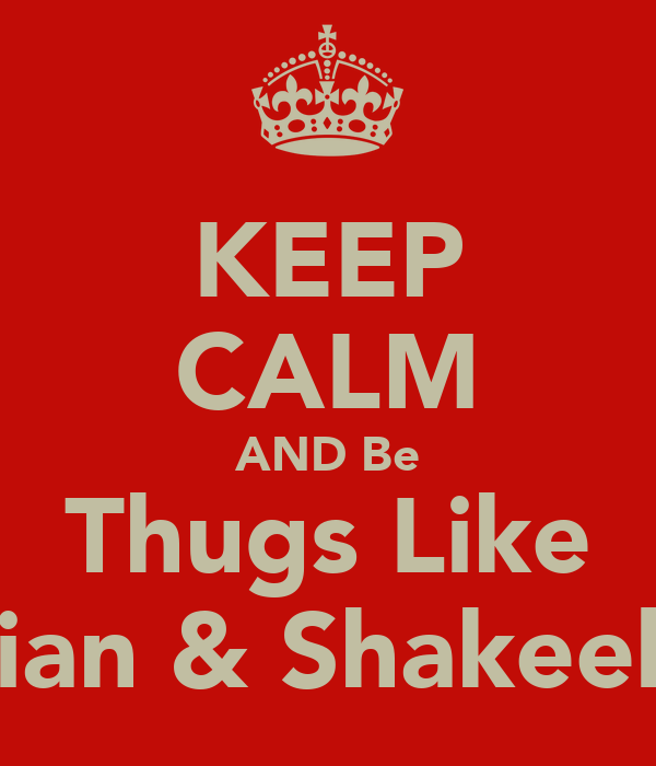 KEEP CALM AND Be Thugs Like Lian & Shakeela