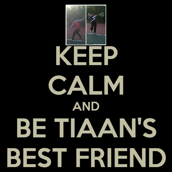 KEEP CALM AND BE TIAAN'S BEST FRIEND