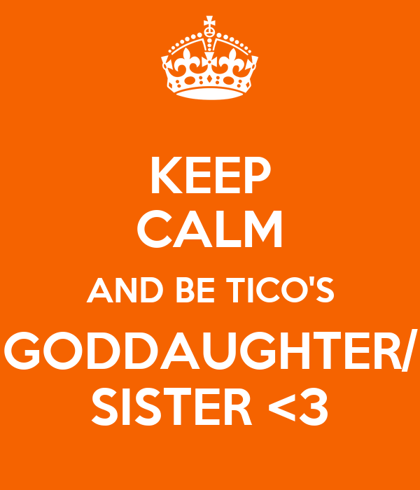 KEEP CALM AND BE TICO'S GODDAUGHTER/ SISTER <3