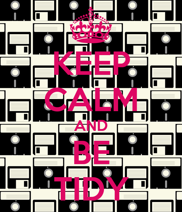 KEEP CALM AND BE TIDY