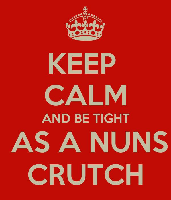 KEEP  CALM AND BE TIGHT  AS A NUNS CRUTCH