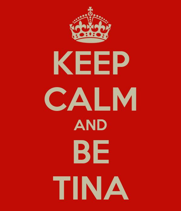 KEEP CALM AND BE TINA