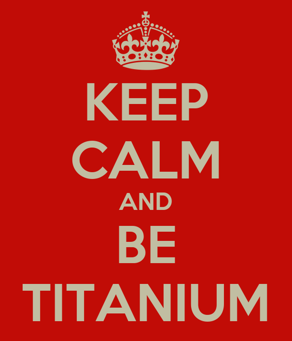 KEEP CALM AND BE TITANIUM