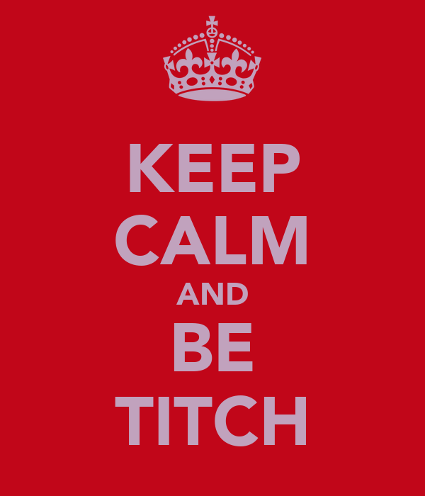 KEEP CALM AND BE TITCH