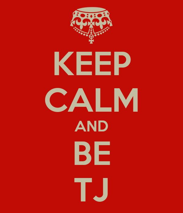 KEEP CALM AND BE TJ