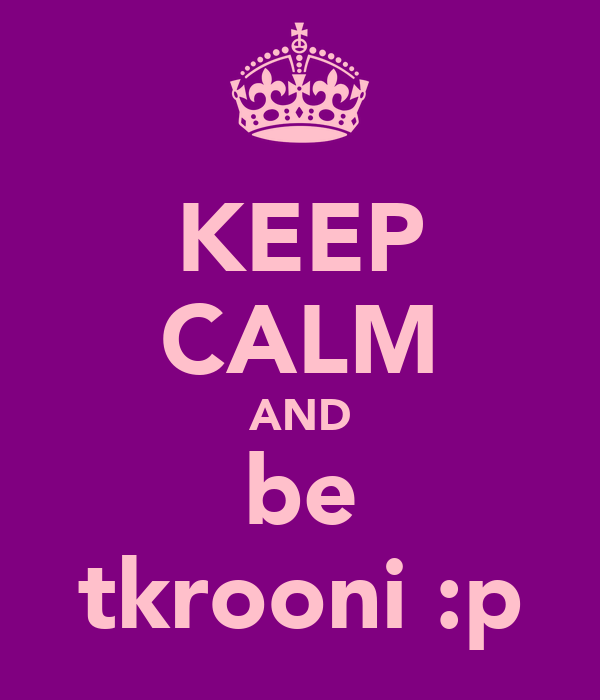 KEEP CALM AND be tkrooni :p