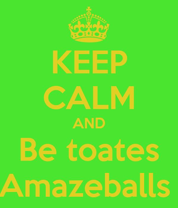 KEEP CALM AND Be toates Amazeballs