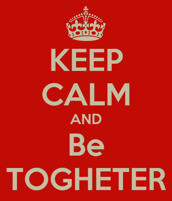 KEEP CALM AND Be TOGHETER