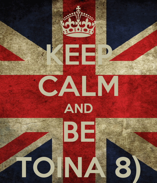 KEEP CALM AND BE TOINA 8)