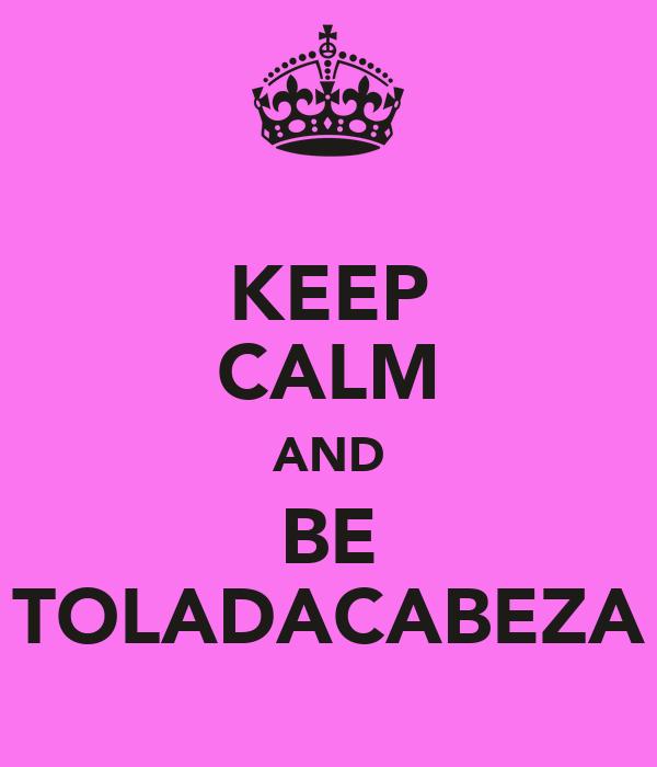KEEP CALM AND BE TOLADACABEZA