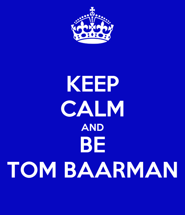 KEEP CALM AND BE TOM BAARMAN