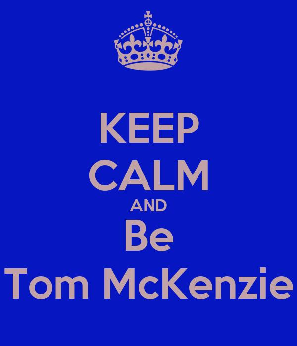 KEEP CALM AND Be Tom McKenzie