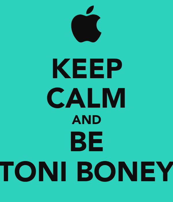 KEEP CALM AND BE TONI BONEY