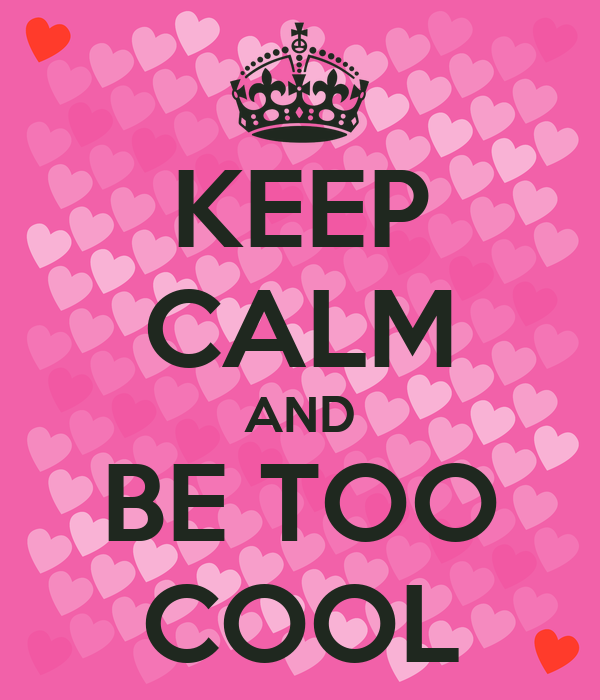 KEEP CALM AND BE TOO COOL