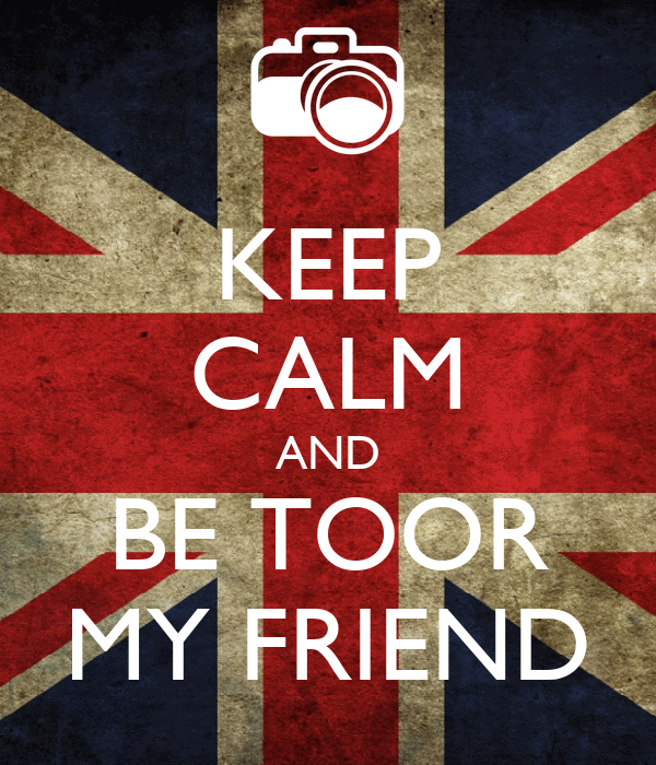KEEP CALM AND BE TOOR MY FRIEND