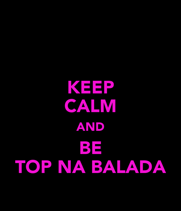 KEEP CALM AND BE TOP NA BALADA
