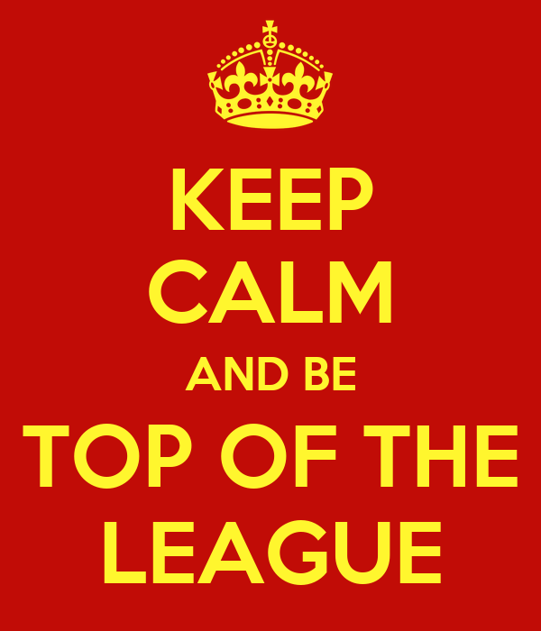 KEEP CALM AND BE TOP OF THE LEAGUE