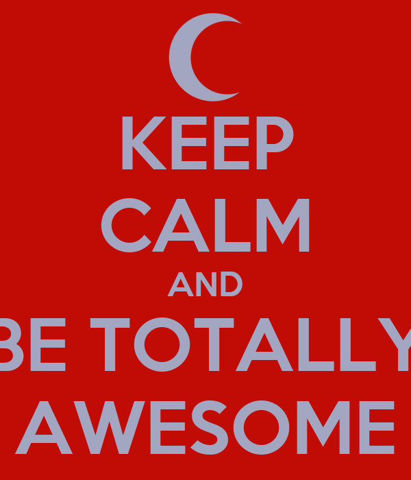 KEEP CALM AND BE TOTALLY AWESOME
