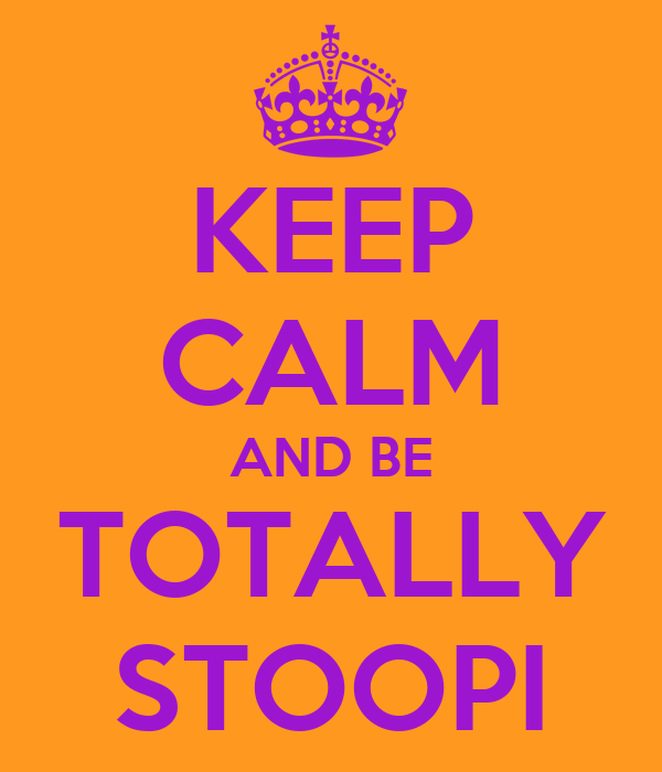 KEEP CALM AND BE TOTALLY STOOPI