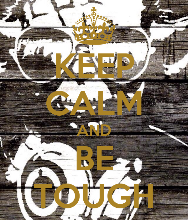 KEEP CALM AND BE TOUGH