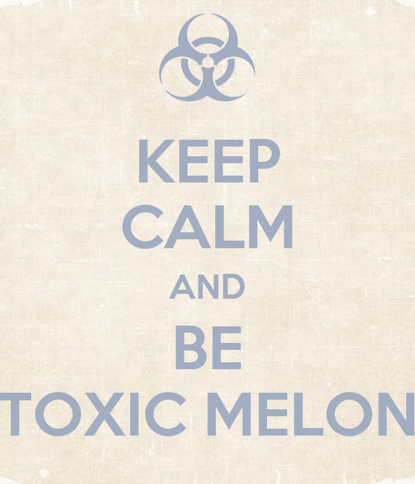 KEEP CALM AND BE TOXIC MELON
