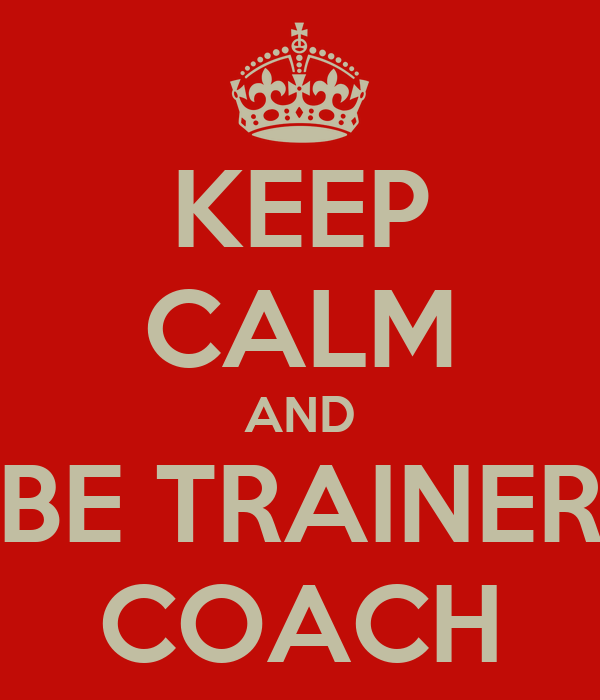 KEEP CALM AND BE TRAINER COACH