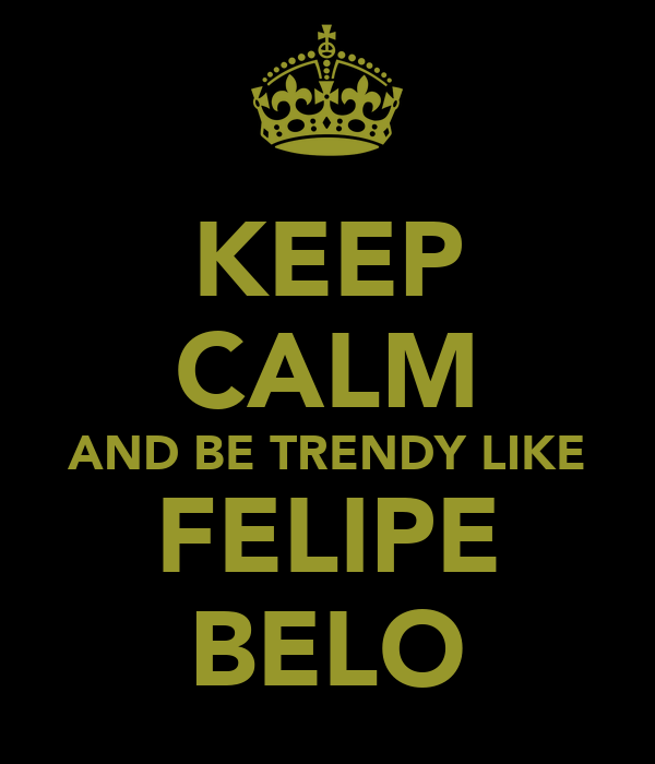 KEEP CALM AND BE TRENDY LIKE FELIPE BELO