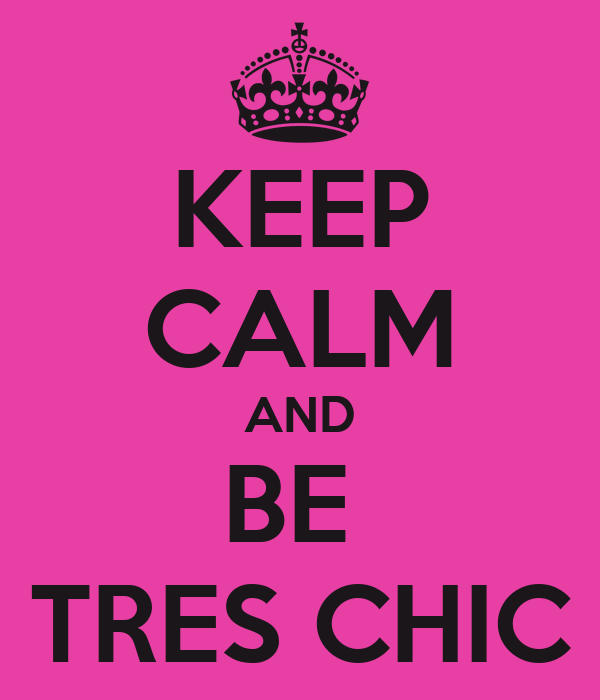 KEEP CALM AND BE  TRES CHIC