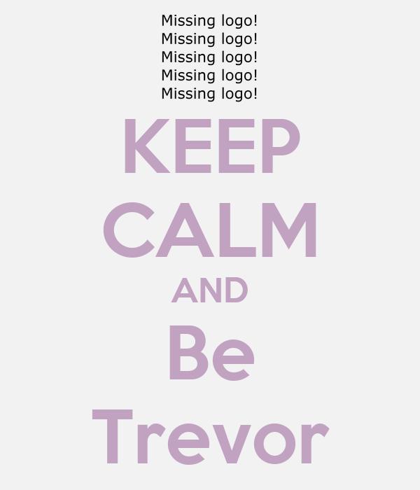 KEEP CALM AND Be Trevor
