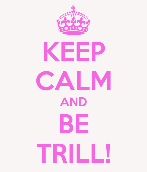 KEEP CALM AND BE TRILL!