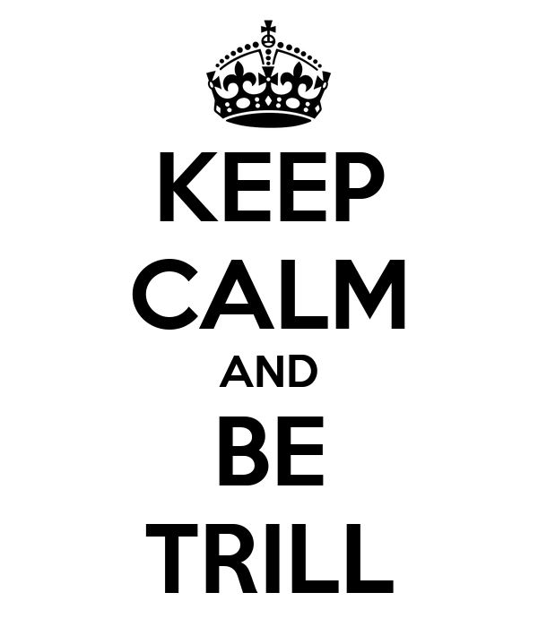 KEEP CALM AND BE TRILL