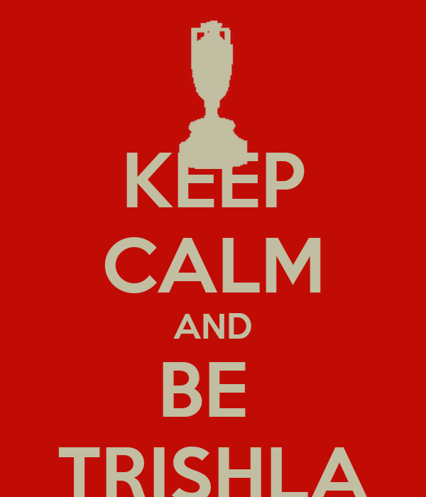 KEEP CALM AND BE  TRISHLA