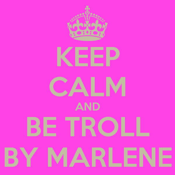 KEEP CALM AND BE TROLL BY MARLENE
