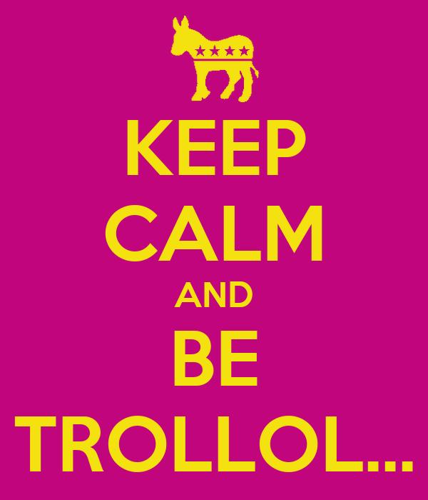 KEEP CALM AND BE TROLLOL...
