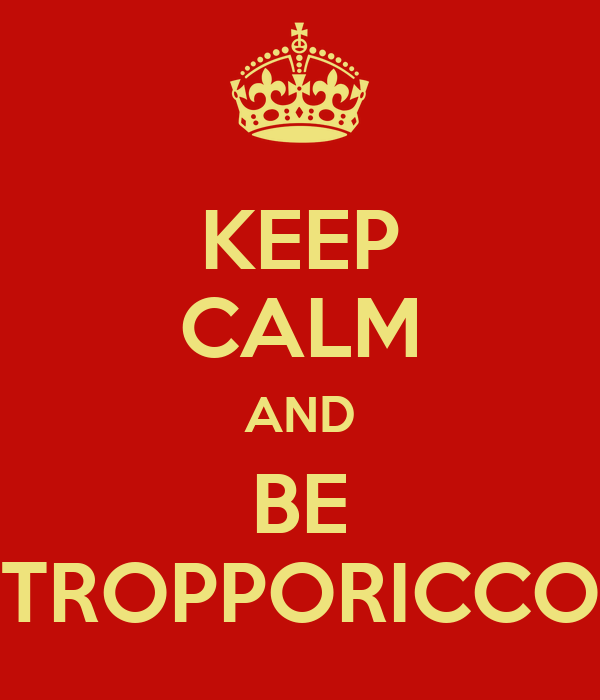 KEEP CALM AND BE TROPPORICCO