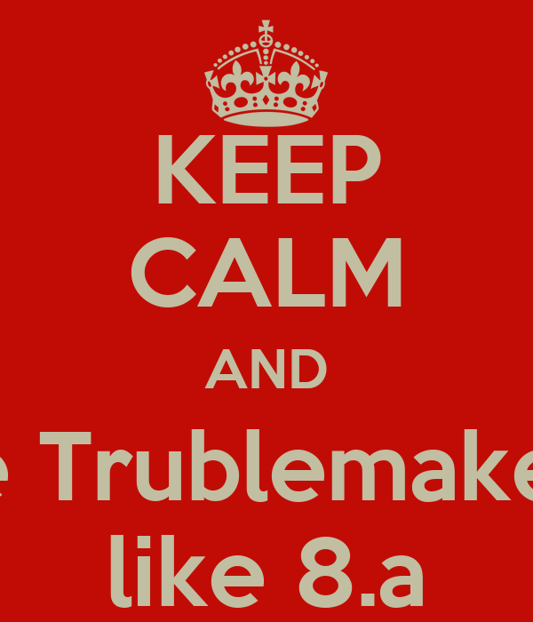 KEEP CALM AND be Trublemaker  like 8.a