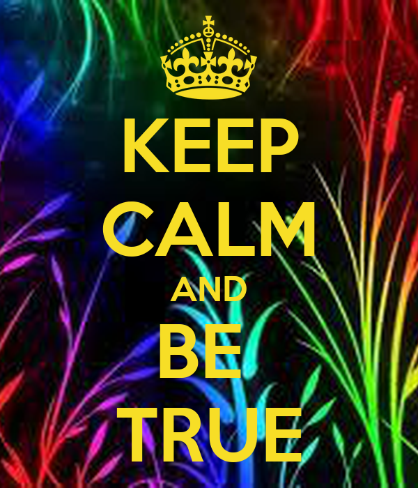 KEEP CALM AND BE  TRUE