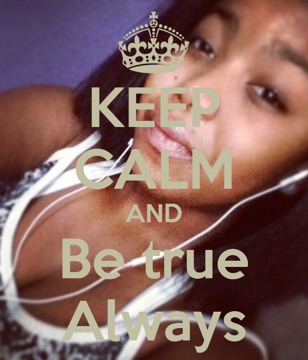 KEEP CALM AND Be true Always