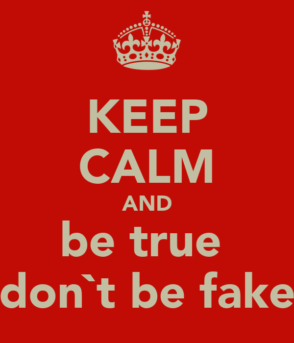KEEP CALM AND be true  don`t be fake