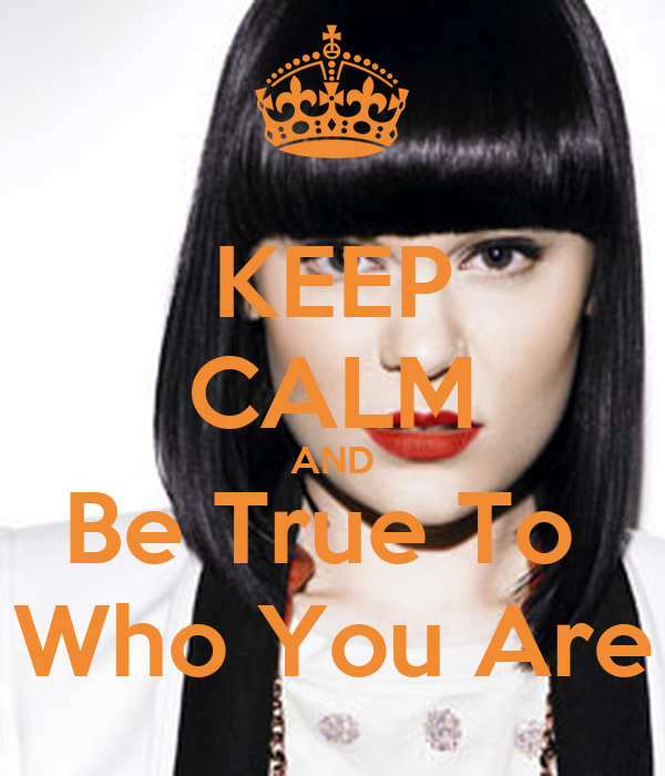 KEEP CALM AND Be True To  Who You Are