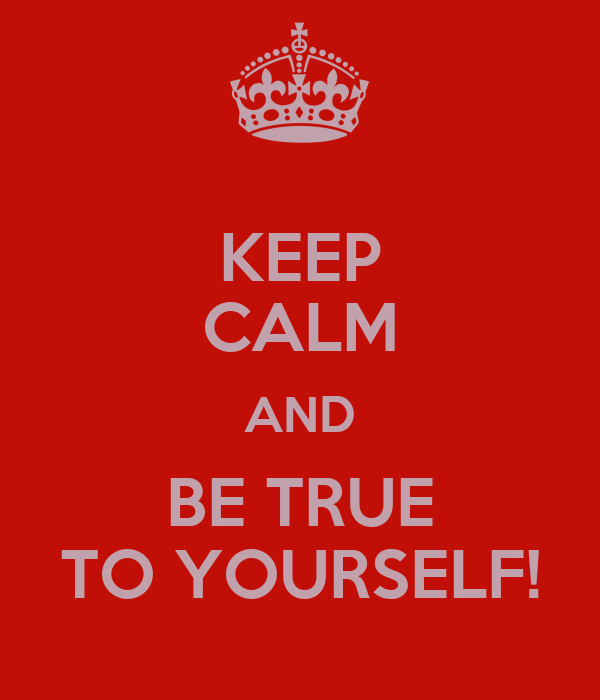 KEEP CALM AND BE TRUE TO YOURSELF!