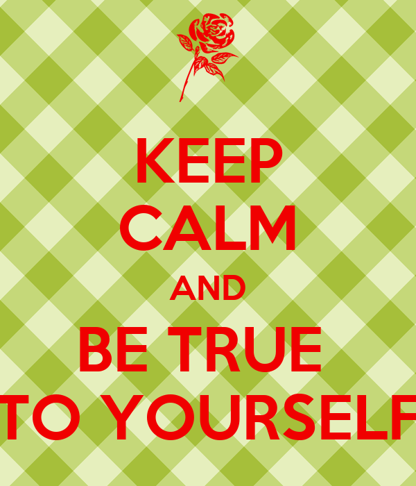 KEEP CALM AND BE TRUE  TO YOURSELF