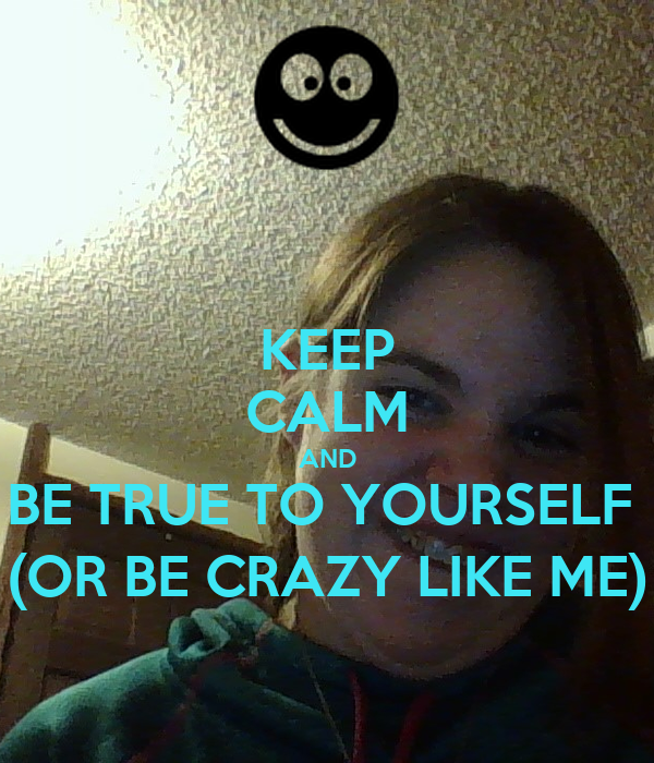 KEEP CALM AND BE TRUE TO YOURSELF  (OR BE CRAZY LIKE ME)